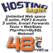 Hosting Light: Unlimited web space, n. 5 POP3 E-mail account, n. 3 E-mail forwarding, Ftp account, Php, Perl, MySQL database, minimum bandwith, WebStats, SSI, Cgi Scripts, Form Mail... click for more info...